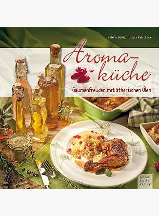 Aromaküche: Gaumenfreuden mit ätherischen Ölen - Eliane Zimmermann - Aromatherapie