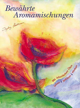 Bewährte Aromamischungen: Mit ätherischen Ölen leben - gebären - sterben - Ingeborg Stadelmann